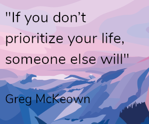 if you dont prioritize your life someone else will